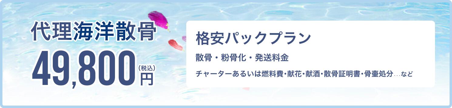 母なる海へ、最期の旅立ちをお手伝いします 代理海洋散骨 総額 55,000円(税込) 追加料金一切不要 格安パックプラン